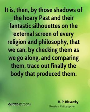 H. P. Blavatsky - It is, then, by those shadows of the hoary Past and their fantastic silhouettes on the external screen of every religion and philosophy, that we can, by checking them as we go along, and comparing them, trace out finally the body that produced them.