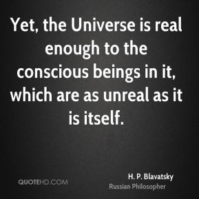 H. P. Blavatsky - Yet, the Universe is real enough to the conscious beings in it, which are as unreal as it is itself.