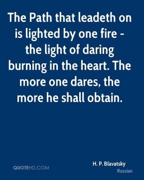 H. P. Blavatsky - The Path that leadeth on is lighted by one fire - the light of daring burning in the heart. The more one dares, the more he shall obtain.