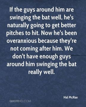 Hal McRae - If the guys around him are swinging the bat well, he's naturally going to get better pitches to hit. Now he's been overanxious because they're not coming after him. We don't have enough guys around him swinging the bat really well.
