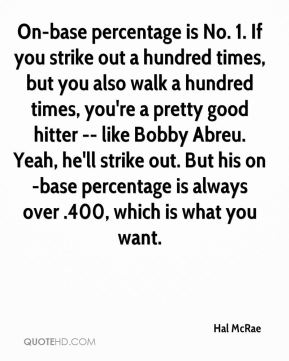 Hal McRae - On-base percentage is No. 1. If you strike out a hundred times, but you also walk a hundred times, you're a pretty good hitter -- like Bobby Abreu. Yeah, he'll strike out. But his on-base percentage is always over .400, which is what you want.