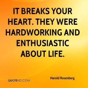 Harold Rosenberg - It breaks your heart. They were hardworking and enthusiastic about life.