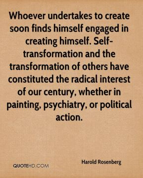 Harold Rosenberg - Whoever undertakes to create soon finds himself engaged in creating himself. Self-transformation and the transformation of others have constituted the radical interest of our century, whether in painting, psychiatry, or political action.