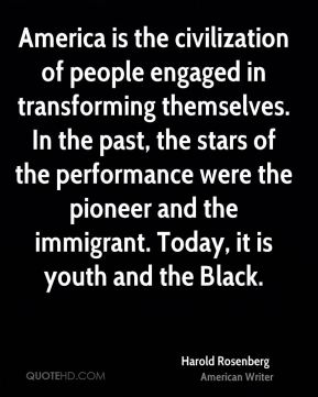 Harold Rosenberg - America is the civilization of people engaged in transforming themselves. In the past, the stars of the performance were the pioneer and the immigrant. Today, it is youth and the Black.