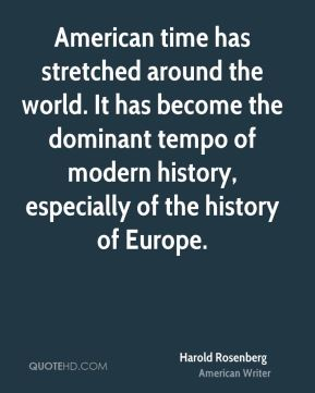Harold Rosenberg - American time has stretched around the world. It has become the dominant tempo of modern history, especially of the history of Europe.