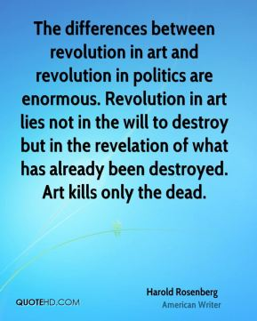 Harold Rosenberg - The differences between revolution in art and revolution in politics are enormous. Revolution in art lies not in the will to destroy but in the revelation of what has already been destroyed. Art kills only the dead.