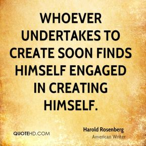 Harold Rosenberg - Whoever undertakes to create soon finds himself engaged in creating himself.