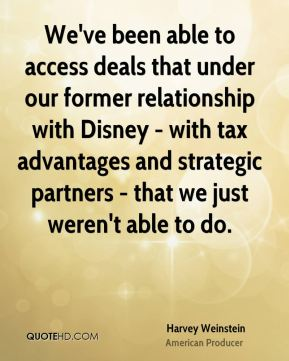 Harvey Weinstein - We've been able to access deals that under our former relationship with Disney - with tax advantages and strategic partners - that we just weren't able to do.