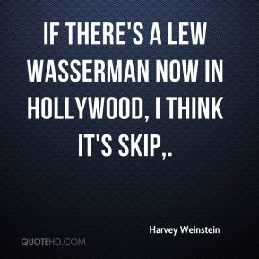 If there's a Lew Wasserman now in Hollywood, I think it's Skip.