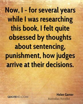 Helen Garner - Now, I - for several years while I was researching this book, I felt quite obsessed by thoughts about sentencing, punishment, how judges arrive at their decisions.