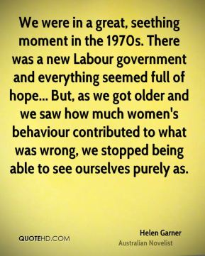 Helen Garner - We were in a great, seething moment in the 1970s. There was a new Labour government and everything seemed full of hope... But, as we got older and we saw how much women's behaviour contributed to what was wrong, we stopped being able to see ourselves purely as.