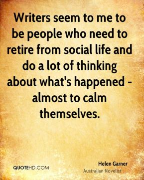 Writers seem to me to be people who need to retire from social life and do a lot of thinking about what's happened - almost to calm themselves.