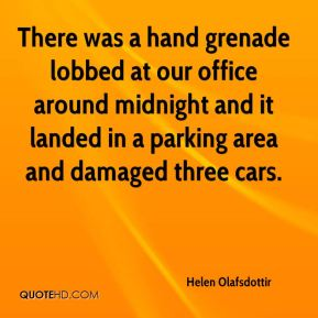 Helen Olafsdottir - There was a hand grenade lobbed at our office around midnight and it landed in a parking area and damaged three cars.