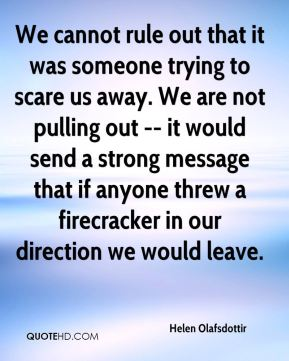 Helen Olafsdottir - We cannot rule out that it was someone trying to scare us away. We are not pulling out -- it would send a strong message that if anyone threw a firecracker in our direction we would leave.