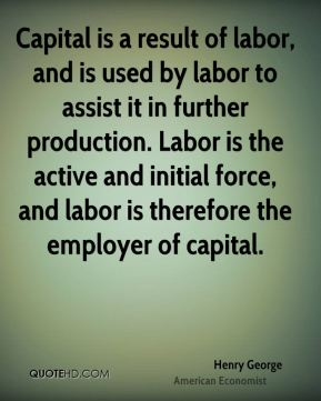 Henry George - Capital is a result of labor, and is used by labor to assist it in further production. Labor is the active and initial force, and labor is therefore the employer of capital.