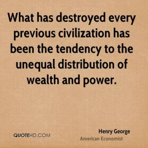 Henry George - What has destroyed every previous civilization has been the tendency to the unequal distribution of wealth and power.