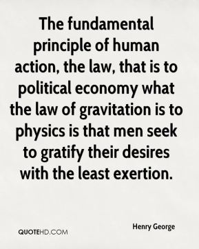 Henry George - The fundamental principle of human action, the law, that is to political economy what the law of gravitation is to physics is that men seek to gratify their desires with the least exertion.