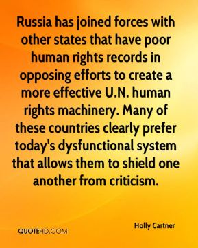 Holly Cartner - Russia has joined forces with other states that have poor human rights records in opposing efforts to create a more effective U.N. human rights machinery. Many of these countries clearly prefer today's dysfunctional system that allows them to shield one another from criticism.