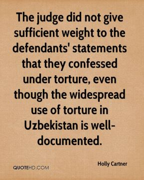The judge did not give sufficient weight to the defendants' statements that they confessed under torture, even though the widespread use of torture in Uzbekistan is well-documented.