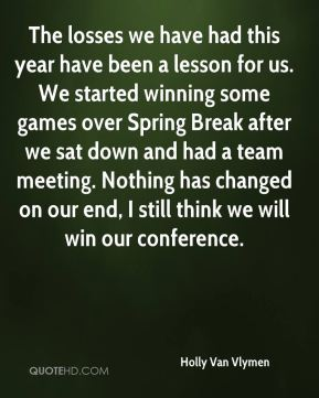 Holly Van Vlymen - The losses we have had this year have been a lesson for us. We started winning some games over Spring Break after we sat down and had a team meeting. Nothing has changed on our end, I still think we will win our conference.