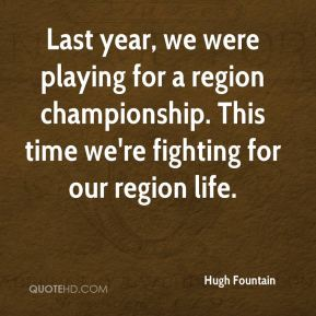 Hugh Fountain - Last year, we were playing for a region championship. This time we're fighting for our region life.