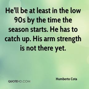 Humberto Cota - He'll be at least in the low 90s by the time the season starts. He has to catch up. His arm strength is not there yet.