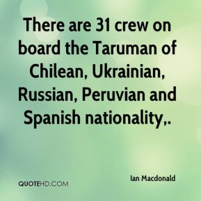 Ian Macdonald - There are 31 crew on board the Taruman of Chilean, Ukrainian, Russian, Peruvian and Spanish nationality.