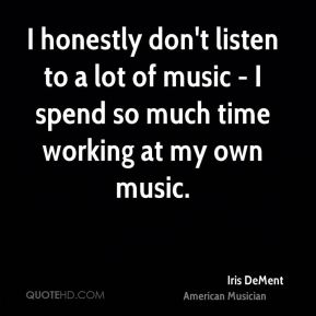 Iris DeMent - I honestly don't listen to a lot of music - I spend so much time working at my own music.
