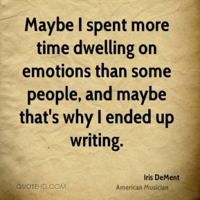 Iris DeMent - Maybe I spent more time dwelling on emotions than some people, and maybe that's why I ended up writing.