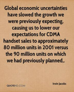 Global economic uncertainties have slowed the growth we were previously expecting, causing us to lower our expectations for CDMA handset sales to approximately 80 million units in 2001 versus the 90 million units on which we had previously planned.