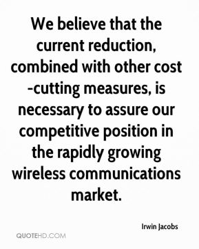We believe that the current reduction, combined with other cost-cutting measures, is necessary to assure our competitive position in the rapidly growing wireless communications market.