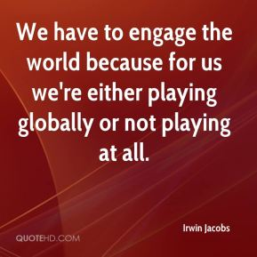 We have to engage the world because for us we're either playing globally or not playing at all.