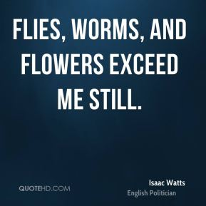 Isaac Watts - Flies, worms, and flowers exceed me still.
