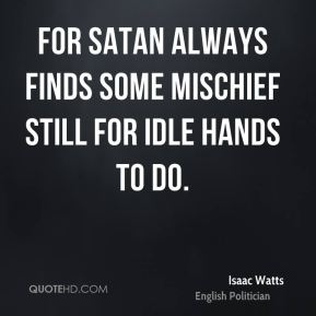 For Satan always finds some mischief still for idle hands to do.