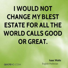 I would not change my blest estate for all the world calls good or great.