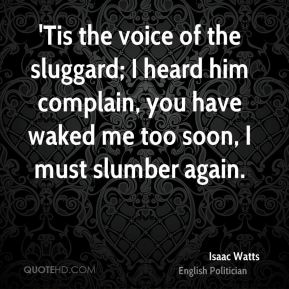 Isaac Watts - 'Tis the voice of the sluggard; I heard him complain, you have waked me too soon, I must slumber again.