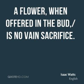 Isaac Watts - A flower, when offered in the bud,/ is no vain sacrifice.