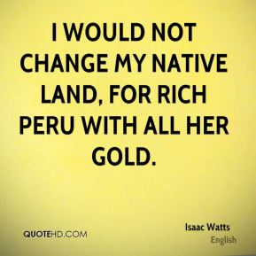 Isaac Watts - I would not change my native land, for rich Peru with all her gold.