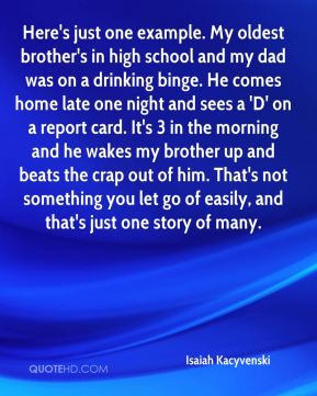 Here's just one example. My oldest brother's in high school and my dad was on a drinking binge. He comes home late one night and sees a 'D' on a report card. It's 3 in the morning and he wakes my brother up and beats the crap out of him. That's not something you let go of easily, and that's just one story of many.