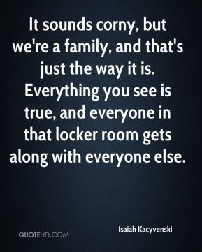 It sounds corny, but we're a family, and that's just the way it is. Everything you see is true, and everyone in that locker room gets along with everyone else.