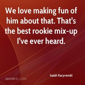 We love making fun of him about that. That's the best rookie mix-up I've ever heard.