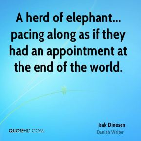 Isak Dinesen - A herd of elephant... pacing along as if they had an appointment at the end of the world.