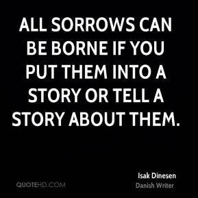 Isak Dinesen - All sorrows can be borne if you put them into a story or tell a story about them.