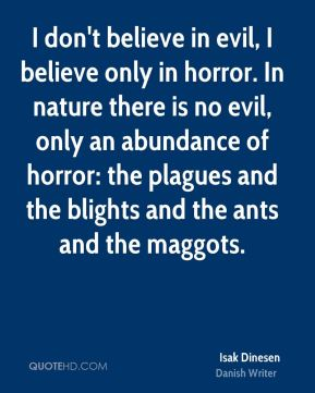 I don't believe in evil, I believe only in horror. In nature there is no evil, only an abundance of horror: the plagues and the blights and the ants and the maggots.
