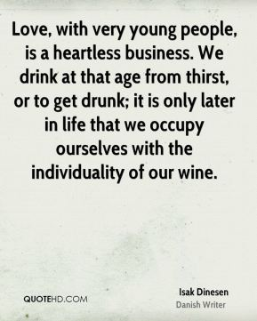 Isak Dinesen - Love, with very young people, is a heartless business. We drink at that age from thirst, or to get drunk; it is only later in life that we occupy ourselves with the individuality of our wine.