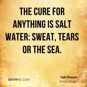 Isak Dinesen - The cure for anything is salt water: sweat, tears or the sea.