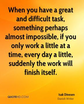 When you have a great and difficult task, something perhaps almost impossible, if you only work a little at a time, every day a little, suddenly the work will finish itself.