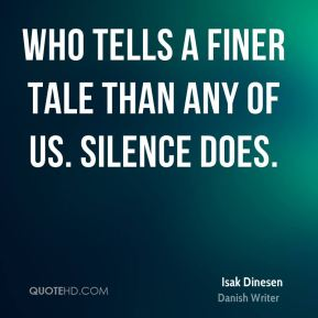Isak Dinesen - Who tells a finer tale than any of us. Silence does.