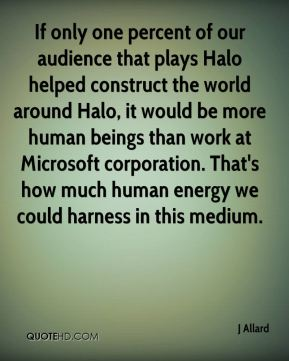 J Allard - If only one percent of our audience that plays Halo helped construct the world around Halo, it would be more human beings than work at Microsoft corporation. That's how much human energy we could harness in this medium.