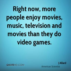 Right now, more people enjoy movies, music, television and movies than they do video games.